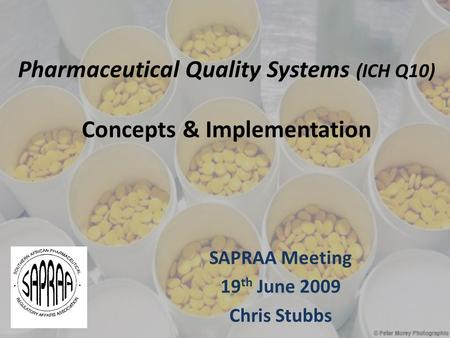 Pharmaceutical Quality Systems (ICH Q10) Concepts & Implementation SAPRAA Meeting 19 th June 2009 Chris Stubbs.