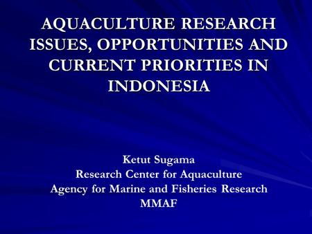 AQUACULTURE RESEARCH ISSUES, OPPORTUNITIES AND CURRENT PRIORITIES IN INDONESIA Ketut Sugama Research Center for Aquaculture Agency for Marine and Fisheries.