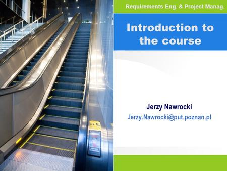 Introduction to the course Jerzy Nawrocki Requirements Eng. & Project Manag.