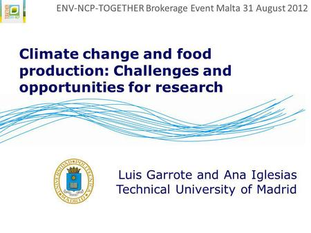 Climate change and food production: Challenges and opportunities for research Luis Garrote and Ana Iglesias Technical University of Madrid ENV-NCP-TOGETHER.
