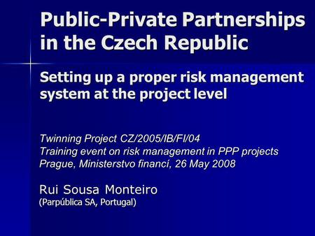 Public-Private Partnerships in the Czech Republic Setting up a proper risk management system at the project level Twinning Project CZ/2005/IB/FI/04 Training.