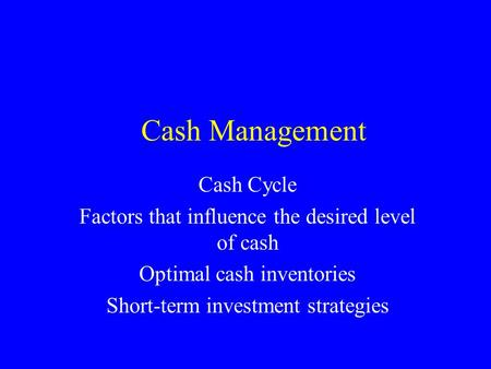 Cash Management Cash Cycle Factors that influence the desired level of cash Optimal cash inventories Short-term investment strategies.