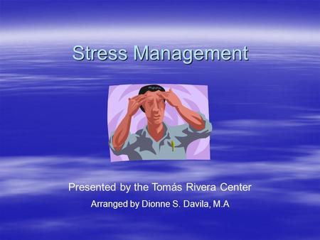 Stress Management Presented by the Tomás Rivera Center Arranged by Dionne S. Davila, M.A.