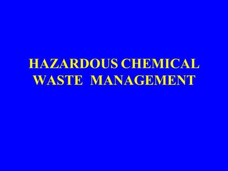 HAZARDOUS CHEMICAL WASTE MANAGEMENT. 1.HAZARDOUS WASTE DEFINITION EPA Definition – General Definition – substance which may be hazardous to humans or.