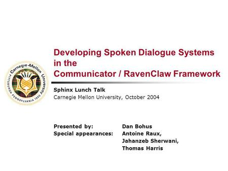 Developing Spoken Dialogue Systems in the Communicator / RavenClaw Framework Sphinx Lunch Talk Carnegie Mellon University, October 2004 Presented by:Dan.