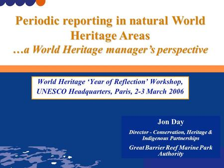 World Heritage 'Year of Reflection' Workshop, UNESCO Headquarters, Paris, 2-3 March 2006 Jon Day Director - Conservation, Heritage & Indigenous Partnerships.