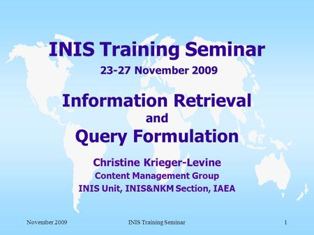 November 2009INIS Training Seminar1 INIS Training Seminar 23-27 November 2009 Information Retrieval and Query Formulation Christine Krieger-Levine Content.