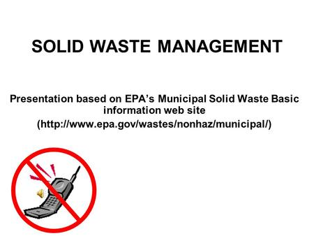 SOLID WASTE MANAGEMENT Presentation based on EPA's Municipal Solid Waste Basic information web site (http://www.epa.gov/wastes/nonhaz/municipal/)