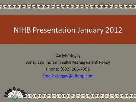 NIHB Presentation January 2012 Carlyle Begay American Indian Health Management Policy Phone: (602) 206-7992