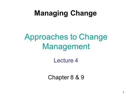 1 Approaches to Change Management Lecture 4 Chapter 8 & 9 Managing Change.