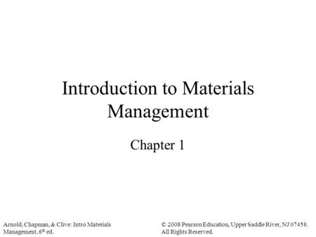 Arnold, Chapman, & Clive: Intro Materials Management, 6 th ed. © 2008 Pearson Education, Upper Saddle River, NJ 07458. All Rights Reserved. Introduction.
