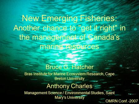 New Emerging Fisheries: Another chance to get it right in the management of Canada's marine resources Bruce G. Hatcher Bras Institute for Marine Ecosystem.