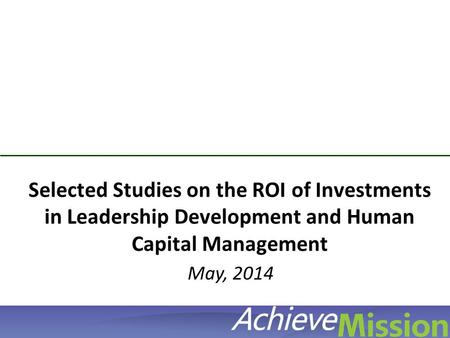 © AchieveMission 2012 Selected Studies on the ROI of Investments in Leadership Development and Human Capital Management May, 2014.