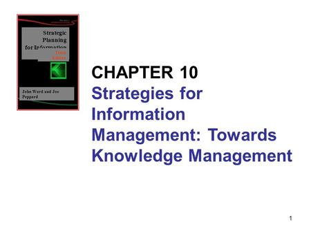 1 Strategic Planning for Information Systems John Ward and Joe Peppard Third Edition CHAPTER 10 Strategies for Information Management: Towards Knowledge.