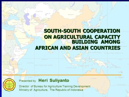 1 SOUTH-SOUTH COOPERATION ON AGRICULTURAL CAPACITY BUILDING AMONG AFRICAN AND ASIAN COUNTRIES AFRICAN AND ASIAN COUNTRIES Presented by Heri Suliyanto Director.