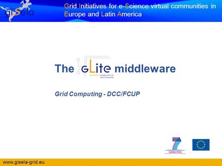 Www.gisela-grid.eu Grid Initiatives for e-Science virtual communities in Europe and Latin America Grid Computing - DCC/FCUP The middleware.