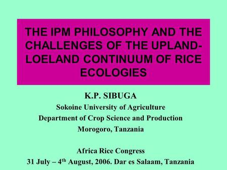 THE IPM PHILOSOPHY AND THE CHALLENGES OF THE UPLAND- LOELAND CONTINUUM OF RICE ECOLOGIES K.P. SIBUGA Sokoine University of Agriculture Department of Crop.
