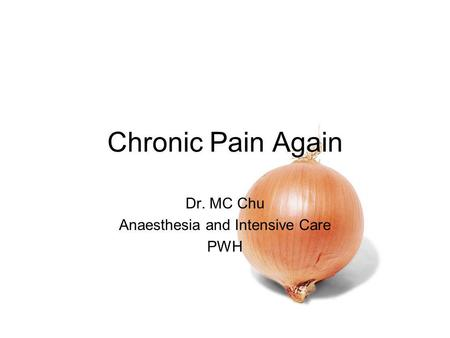 Chronic Pain Again Dr. MC Chu Anaesthesia and Intensive Care PWH.