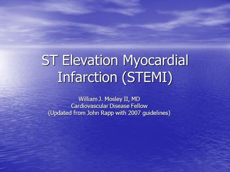 ST Elevation Myocardial Infarction (STEMI) William J. Mosley II, MD Cardiovascular Disease Fellow (Updated from John Rapp with 2007 guidelines)