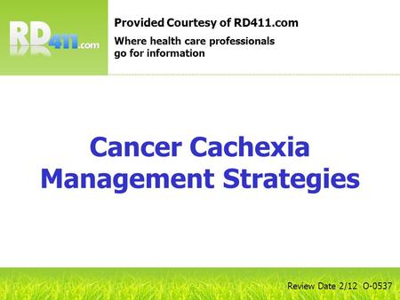 Cancer Cachexia Management Strategies Provided Courtesy of RD411.com Where health care professionals go for information Review Date 2/12 O-0537.