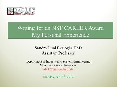 Writing for an NSF CAREER Award My Personal Experience Sandra Duni Eksioglu, PhD Assistant Professor Department of Industrial & Systems Engineering Mississippi.
