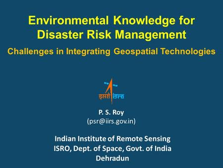Environmental Knowledge for Disaster Risk Management Challenges <strong>in</strong> Integrating Geospatial Technologies P. S. Roy Indian Institute of.