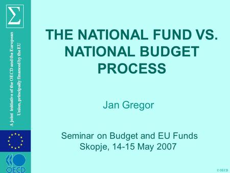 © OECD A joint initiative of the OECD and the European Union, principally financed by the EU Jan Gregor THE NATIONAL FUND VS. NATIONAL BUDGET PROCESS Seminar.