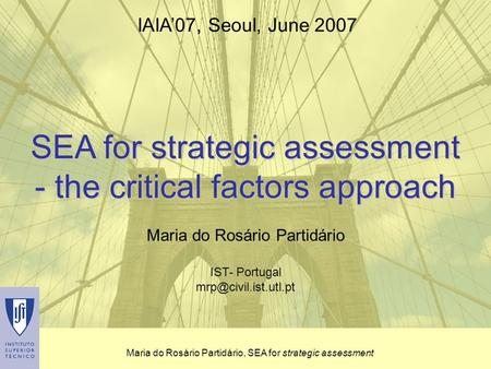 Maria do Rosário Partidário, SEA for strategic assessment SEA for strategic assessment - the critical factors approach Maria do Rosário Partidário IST-