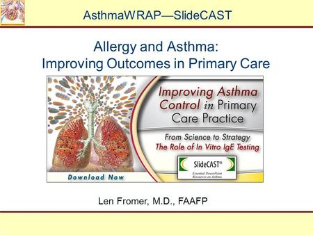 1 Allergy and Asthma: Improving Outcomes in Primary Care Len Fromer, M.D., FAAFP AsthmaWRAP—SlideCAST.