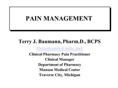 Terry J. Baumann, Pharm.D., BCPS Clinical Pharmacy Pain Practitioner Clinical Manager Department of Pharmacy Munson Medical Center Traverse.