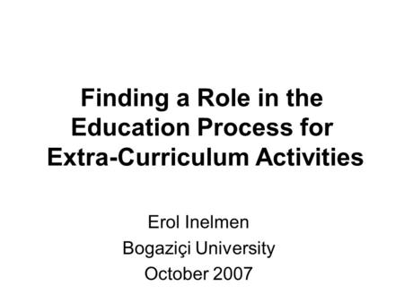 Finding a Role in the Education Process for Extra-Curriculum Activities Erol Inelmen Bogaziçi University October 2007.