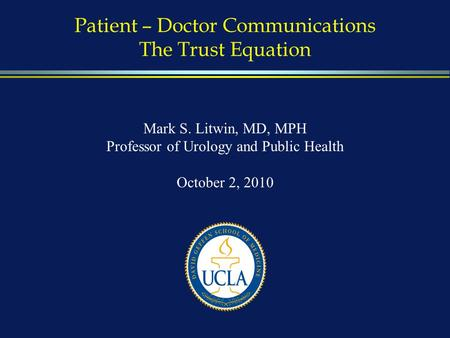 Patient – Doctor Communications The Trust Equation Mark S. Litwin, MD, MPH Professor of Urology and Public Health October 2, 2010.