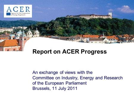 Report on ACER Progress An exchange of views with the Committee on Industry, Energy and Research of the European Parliament Brussels, 11 July 2011.