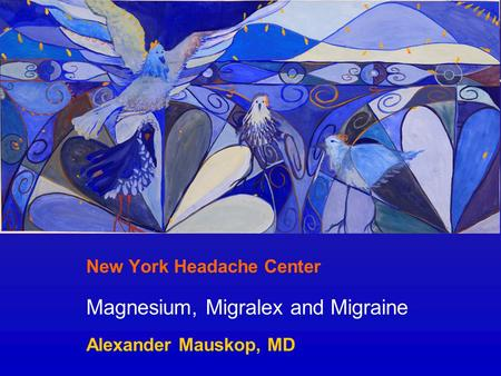 New York Headache Center Magnesium, Migralex and Migraine Alexander Mauskop, MD.
