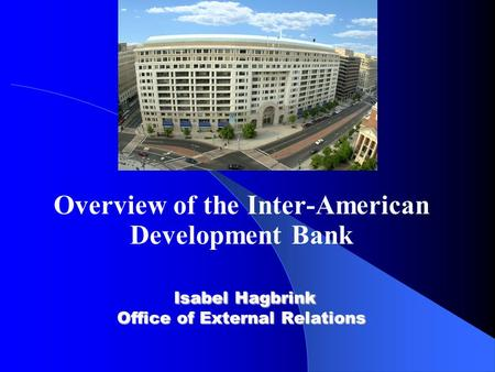 Isabel Hagbrink Office of External Relations Overview of the Inter-American Development Bank Isabel Hagbrink Office of External Relations.