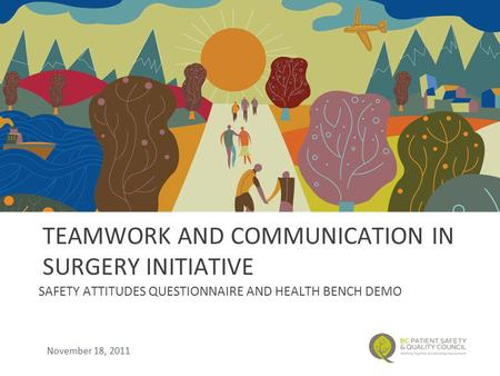 TEAMWORK AND COMMUNICATION IN SURGERY INITIATIVE SAFETY ATTITUDES QUESTIONNAIRE AND HEALTH BENCH DEMO November 18, 2011.