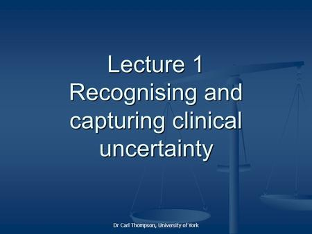 Dr Carl Thompson, University of York Lecture 1 Recognising and capturing clinical uncertainty.