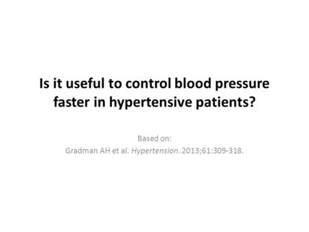Is it useful to control blood pressure faster in hypertensive patients? Based on: Gradman AH et al. Hypertension. 2013;61:309-318.