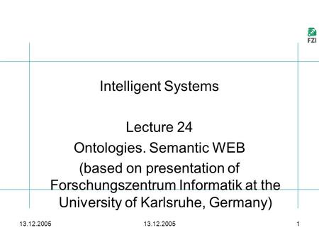 13.12.2005 1 Intelligent Systems Lecture 24 Ontologies. Semantic WEB (based on presentation of Forschungszentrum Informatik at the University of Karlsruhe,