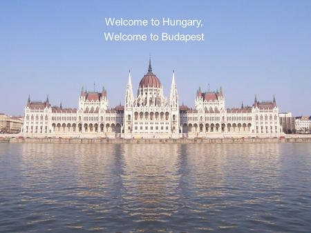Welcome <strong>to</strong> Hungary, Welcome <strong>to</strong> Budapest.