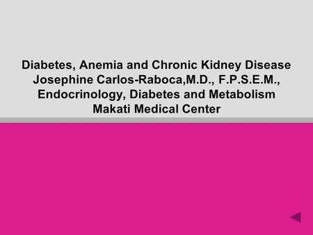 Diabetes, Anemia and Chronic Kidney Disease Josephine Carlos-Raboca,M.D., F.P.S.E.M., Endocrinology, Diabetes and Metabolism Makati Medical Center.