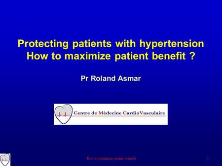 Pr Roland Asmar Protecting patients with hypertension How to maximize patient benefit ? Pr Roland Asmar 1 How to maximize patient benefit.