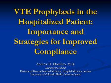 VTE Prophylaxis in the Hospitalized Patient: Importance and Strategies for Improved Compliance Andrew H. Dombro, M.D. Instructor of Medicine Division of.