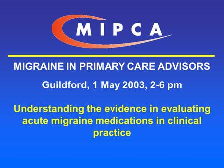MIGRAINE IN PRIMARY CARE ADVISORS Guildford, 1 May 2003, 2-6 pm Understanding the evidence in evaluating acute migraine medications in clinical practice.