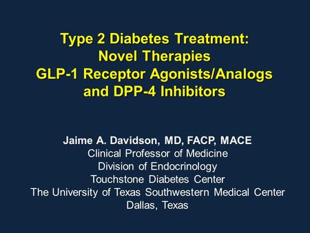 Type 2 Diabetes Treatment: Novel Therapies GLP-1 Receptor Agonists/Analogs and DPP-4 Inhibitors Jaime A. Davidson, MD, FACP, MACE Clinical Professor of.