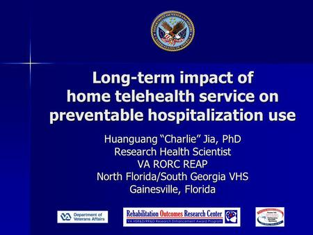 "Long-term impact of home telehealth service on preventable hospitalization use Huanguang ""Charlie"" Jia, PhD Research Health Scientist VA RORC REAP North."