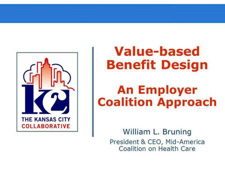 Value-based Benefit Design An Employer Coalition Approach William L. Bruning President & CEO, Mid-America Coalition on Health Care.