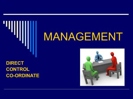 MANAGEMENT DIRECT CONTROL CO-ORDINATE. MANAGEMENT FUNCTIONS 1. planning – making decisions / policy / methods - to achieve the objectives 2. co-ordinating.