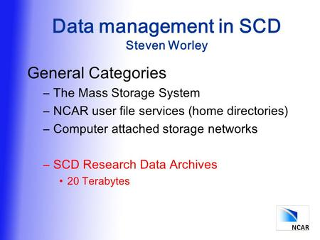 Data management in SCD Steven Worley General Categories –The Mass Storage System –NCAR user file services (home directories) –Computer attached storage.