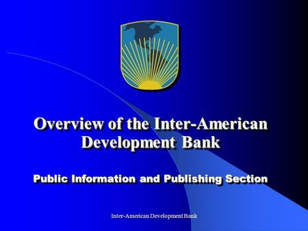 Inter-American Development Bank Overview of the Inter-American Development Bank Public Information and Publishing Section.